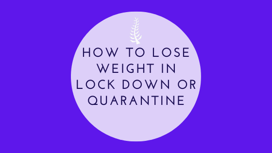 HOW TO LOSE WEIGHT IN LOCK DOWN OR QUARANTINE